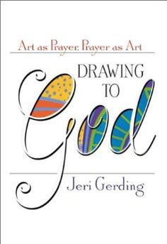 Drawing to God: Art as Prayer, Prayer as Art --- Jeri Gerding