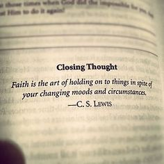 Faith is the art of holding on to things in spite of your changing moods and circumstances. - C.S. Lewis