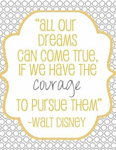 All out dreams can come true, if we have the courage to pursue them ~ Walt Disney.