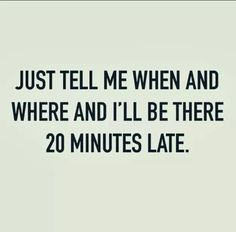 Always late.