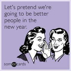 Let's pretend we're going to be better people in the new year.