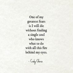 """""""One of my greatest fears is I will die without finding a single soul who knows what to do with all this fire behind my eyes."""" — Cindy Cherie sayings feelings 15 Heartbreaking Love Poems That Will Give You Goosebumps Poetry Quotes, Words Quotes, Wise Words, Sayings, Story Quotes, Wisdom Quotes, Book Quotes, Great Quotes, Quotes To Live By"""