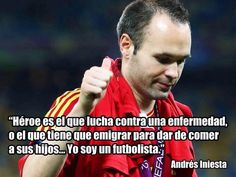 """""""Hero is one who fights against a disease or one who has to immigrate to feed there children...I am just a soccer player              ~Andrés Iniesta"""