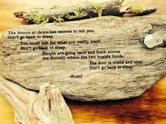 a beautifully etched poem by the very loved persian poet, rumi. let his message inspire creativity, bravery, and love. all driftwood is found along the California coastlines in and around the San Francisco Bay. each piece is 100% unique and one of a kind.