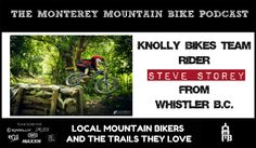 http://montereymountainbike.com/mmb-012-whistler-b-c-s-steve-storey/  Last Night, I was fortunate enough to have Whistler Local and Knolly Bikes Team Rider Steve Storey on our show: a Mountain Biker, Surfer, Photographer, Skier and Trail Builder. Steve talked about how he started riding and then racing. We talked about his insane adventures all over the world and his true love for building environmentally sound and sustainable trails in BC.