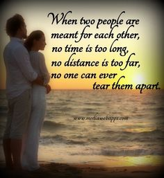 When two people are meant for each other, no time is too long, no distance is too far, no one can ever tear them apart.