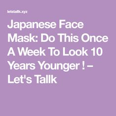 Japanese Face Mask: Do This Once A Week To Look 10 Years Younger ! – Let's Tallk