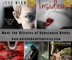 Meet the Villains of Substance Books! http://www.onlinebookpublicity.com/dark-crime-thriller.html http://www.onlinebookpublicity.com/dark-thriller-erotica.html http://www.onlinebookpublicity.com/vampire-action-adventure.html http://www.onlinebookpublicity.com/dark-vampire-adventure.html http://www.onlinebookpublicity.com/dark-fantasy-adventure.html Online Book Publicity will introduce your book to new readers. Request free information here…