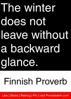 The winter does not leave without a backward glance. -Finnish Proverb- how true is that?!