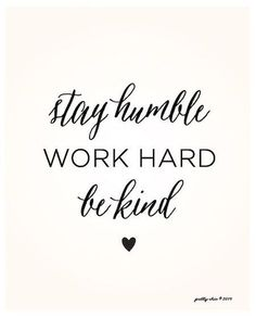 Stay humble, work hard, be kind.