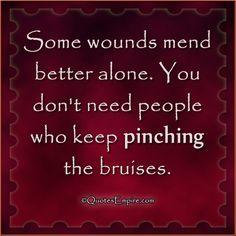 Some wounds mend better alone. You don't need people who keep pinching the bruises.   So true