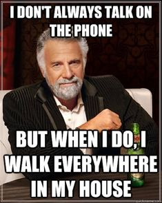 I don't always talk on the phone, but when I do I walk everywhere in my house. #truestory
