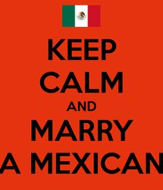 KEEP CALM AND MARRY A MEXICAN - KEEP CALM AND CARRY ON Image Generator - brought to you by the Ministry of Information