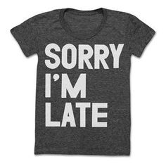 I DEFINITELY NEED THIS! http://fab.hardpin.com/tracker/c.php?m=HardPin&u=type359&url=http://fab.com/product/sorry-i-m-late-tee-women-s-black-375899/?fref=hardpin_type359&frefl=Pinterest_Hardpin&ltb=on