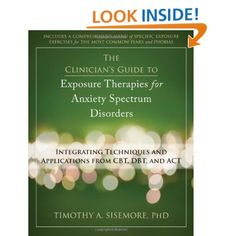 The Clinician's Guide to Exposure Therapies for Anxiety Spectrum Disorders: Integrating Techniques and Applications from CBT, DBT, and ACT: Timothy Sisemore PhD: 9781608821525: Amazon.com: Books