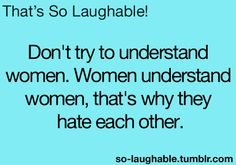 Don't try to understand women. Women understand women, that's why they hate each other
