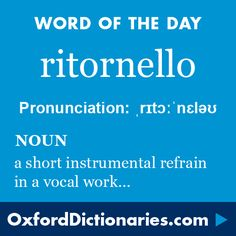 ritornello (noun): A short instrumental refrain or interlude in a vocal work. Word of the Day for 16 December 2015. #WOTD #WordoftheDay #ritornello