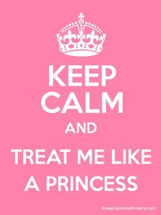 Keep calm and treat me like a princess