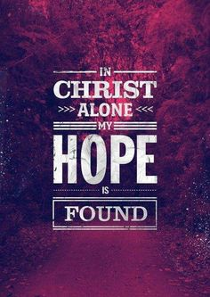IF YOUR HOPE IS IN ANYTHING, BUT JESUS CHRIST, THEN YOUR HOPLESS BECAUSE YOU HAVE NO REAL HOPE !!!!