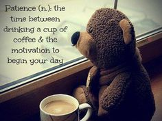 Patience - the time between drinking a cup of coffee and the motivation to begin your day
