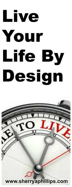 Live Your Life By Design.  Find out how at http://sherryaphillips.com/live-life-design/ #Abundance #Motivation #success #Purpose #Positive #Inspiration #Faith