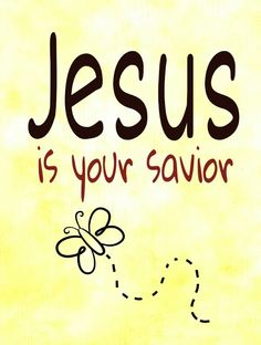 Jesus is your Savior! And He loves you!!!