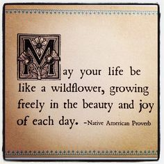 May your life be like a wildflower, growing freely in the beauty and joy of each day. Native American Prayers, Native American Wisdom, Native American Beauty, Native American History, American Indians, American Symbols, American Women, Indian Prayer, American Proverbs
