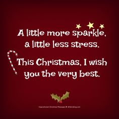A little more sparkle, a little less stress. This Christmas, I wish you the very best. quotes Warm Someone's Heart With These Inspirational Christmas Messages Christmas Card Verses, Merry Christmas Message, Quotes About Christmas, Funny Christmas Sayings, Merry Christmas Quotes Wishing You A, Holiday Quotes Christmas, Christmas Wishes For Cards, Christmas Ideas, Christmas Messages Quotes Greeting Card