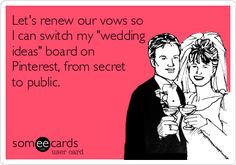 Lets renew our vows so I can switch my wedding ideas board on Pinterest, from secret to public.