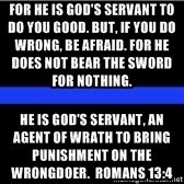 For he is God's servant to do you good. But, if you do wrong, be afraid. For he does not bear the sword for nothing. He is God's servant, an agent of wrath to bring punishment on the wrongdoer. ROMANS 13:4 | thin blue line blank