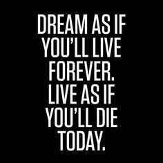 Dream as if you'll live forever…