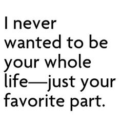 I never wanted to be your whole life.