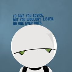 Marvin being the paranoid android in the Hitchikers Guide to the Galaxy ;)!