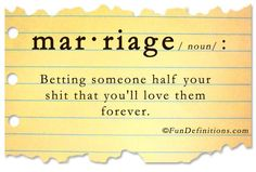 Marriage is betting someone half your shit that you'll love them forever. By L. B. Sommer the author of 199 WAYS TO IMPROVE YOUR RELATIONSHIPS, MARRIAGE, AND SEX LIFE For 100 more silly definitions: http://www.lbsommer-author.yolasite.com/funny-dictionary.php