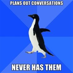 Socially Awkward Penguin - plans out conversations never has them