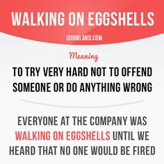 Idiom of the day: Walking on eggshells. Meaning: To try very hard not to offend someone or do anything wrong.