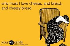 it's such an abusive relationship between me and cheese and bread.