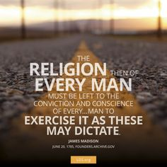 """The religion then of every man must be left to the conviction and conscience of every... man to exercise it as these may dictate.""—James Madison"