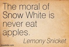 The moral of Snow White is never eat apples. Lemony Snicket