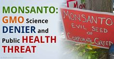 MONSANTO: GMO Science DENIER and Public HEALTH THREAT