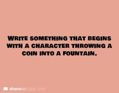 Write something that begins with a character throwing a coin into a fountain.Write something that begins with a character throwing a coin into a fountain. Daily Writing Prompts, Dialogue Prompts, Creative Writing Prompts, Story Prompts, Writing Quotes, Writing Advice, Teaching Writing, Writing Help, Writing A Book