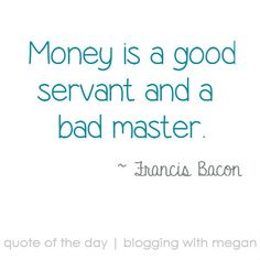 """""""Money is a good servant and a bad master."""" - Francis Bacon."""