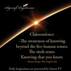 Clairsentience - the awareness of knowing beyond the five human senses. The sixth sense. Knowing that you know. ~Karen Borga, The Angel Lady