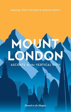 Mount London: Ascents in the Vertical City. Tom Chivers & Martin Kratz (editors). Penned in the Margins, Publishers.