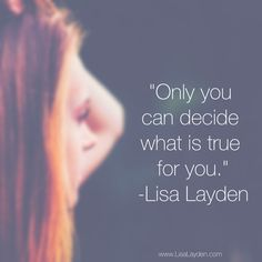 """""""Only you can decide what is true for you."""" – Lisa Layden  Other people will try to make decisions for you. Tell you what to do. They will tell you what is right / wrong for you. But only you can decide what is true for you.   Only you have walked every step; taken every breath in your reality.   When you are looking for truth, go within and ask your inner-self. It has all the knowledge and answers.  'Til next time remember Life is happening BY you, not TO you™"""