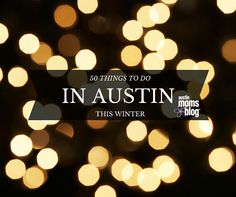 Lots of things to do and see this winter in Austin. Here are 50 ideas!