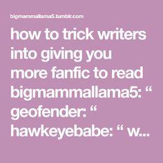 "how to trick writers into giving you more fanfic to read bigmammallama5: "" geofender: "" hawkeyebabe: "" wilddaisies256: "" tgwltw: "" awkwardyunyoo22: "" raven-madness: "" ixhadbadxdays: "" alexangery: ""..."