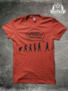 """Go back. We fucked up everything."" - New shirt design by www.kuglerartworks.spreadshirt.de #evolution #fuckedup # shirt #design"