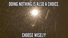 Doing nothing is also a choice. Choose wisely!