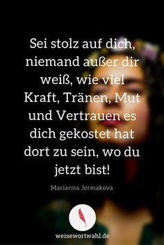 Sei stolz auf dich, niemand außer dir weiß, wie viel Kraft, Tränen, Mut und Vertrauen es dich gekostet hat dort zu sein, wo du jetzt bist! - Marianna Jermakova http://wp.me/p53eoI-VJ